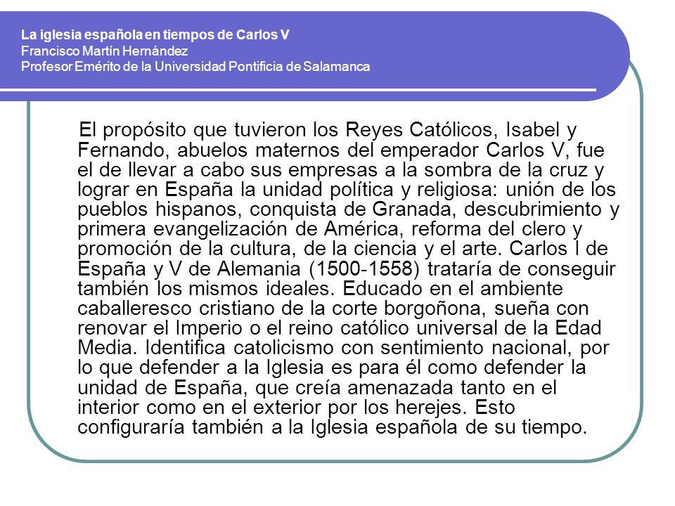 La iglesia española en tiempos de Carlos V Francisco Martín Hernández Profesor Emérito de la Universidad Pontificia de Salamanca El propósito que tuvi