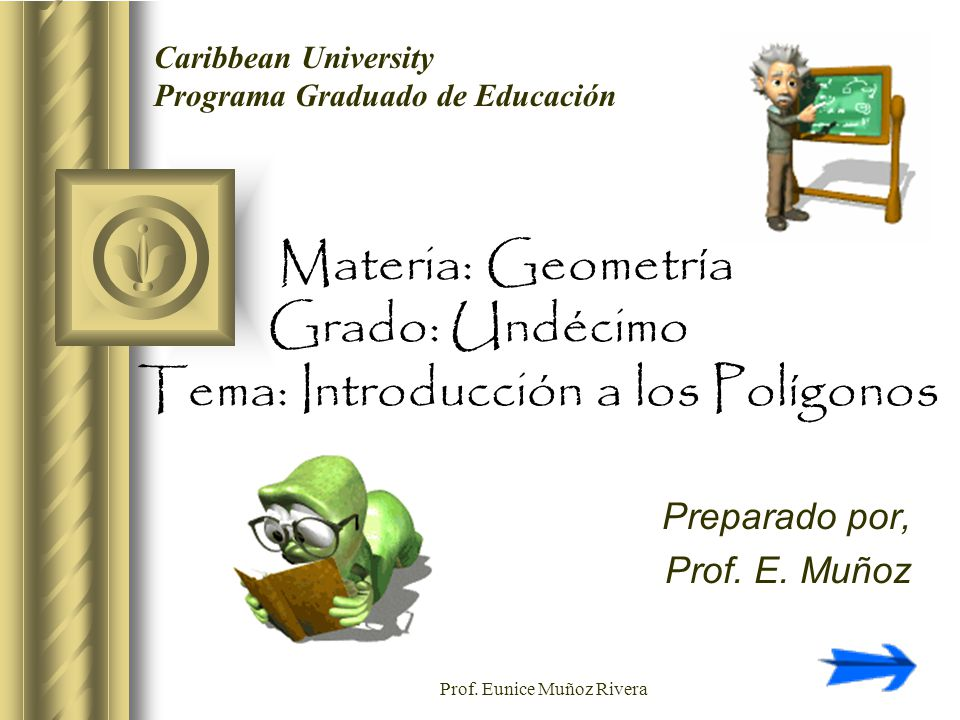 Prof. Eunice Muñoz Rivera Materia: Geometría Grado: Undécimo Tema: Introducción a los Polígonos Preparado por, Prof. E. Muñoz Caribbean University Pro