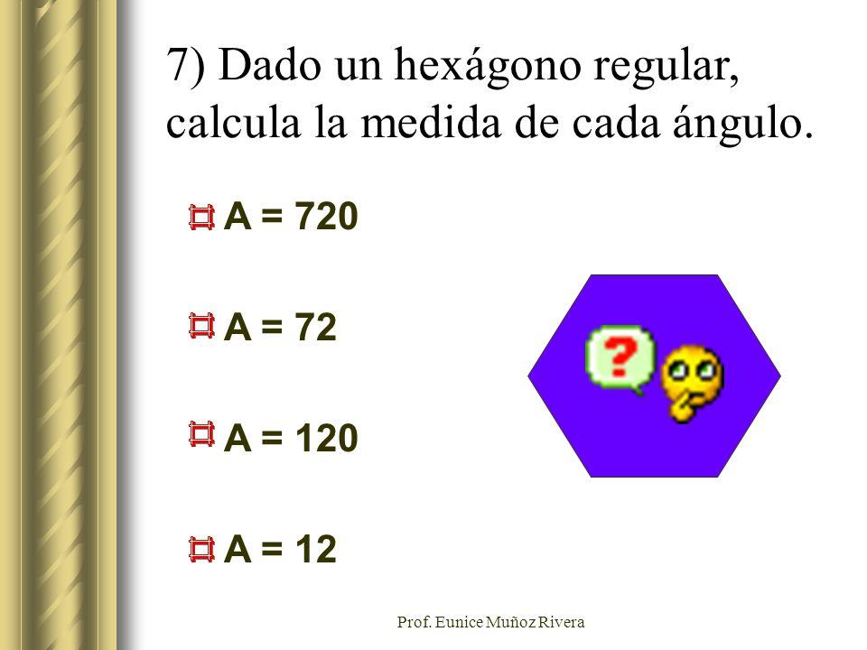 Prof. Eunice Muñoz Rivera 7) Dado un hexágono regular, calcula la medida de cada ángulo. A = 720 A = 72 A = 120 A = 12