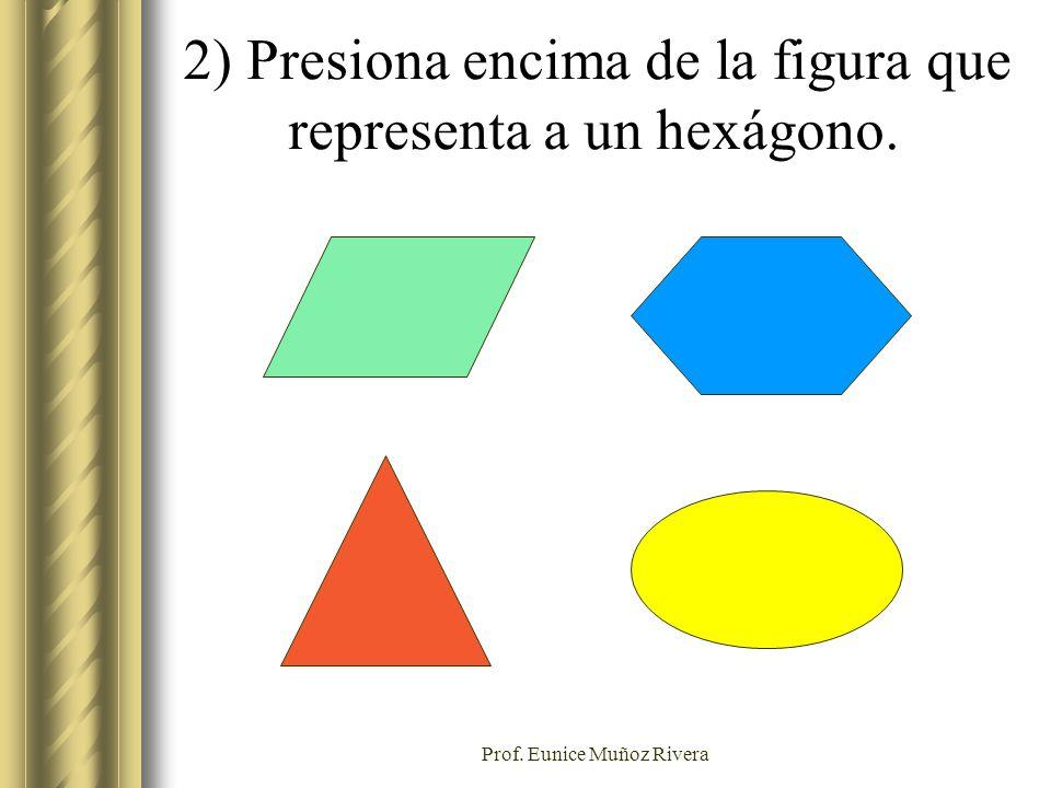 Prof. Eunice Muñoz Rivera 2) Presiona encima de la figura que representa a un hexágono.