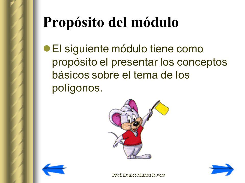 Prof. Eunice Muñoz Rivera Propósito del módulo El siguiente módulo tiene como propósito el presentar los conceptos básicos sobre el tema de los polígo