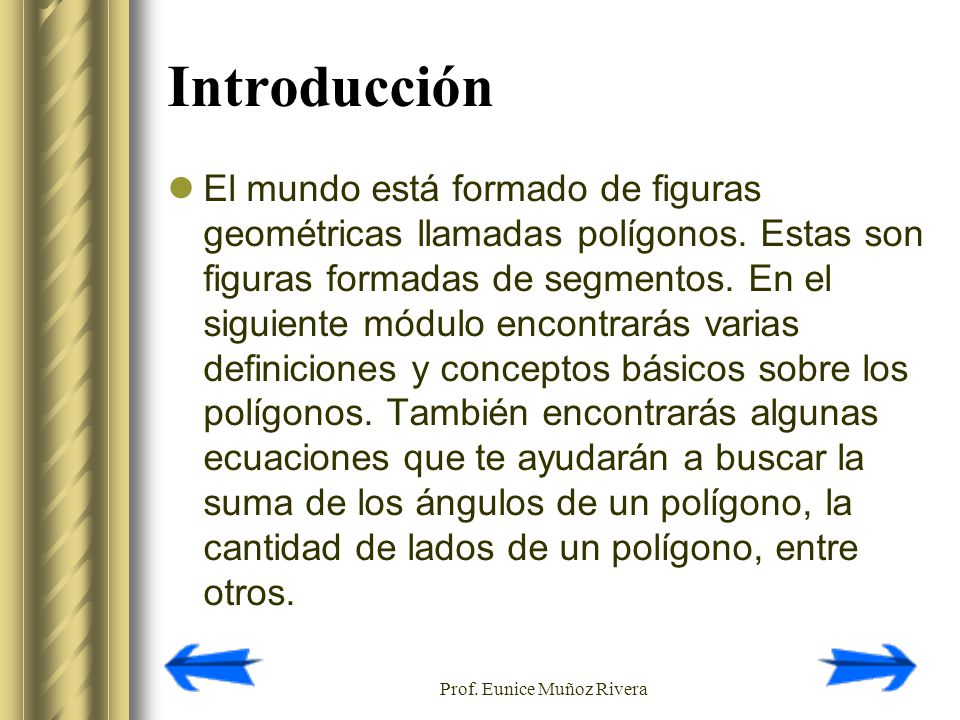 Prof. Eunice Muñoz Rivera Introducción El mundo está formado de figuras geométricas llamadas polígonos. Estas son figuras formadas de segmentos. En el