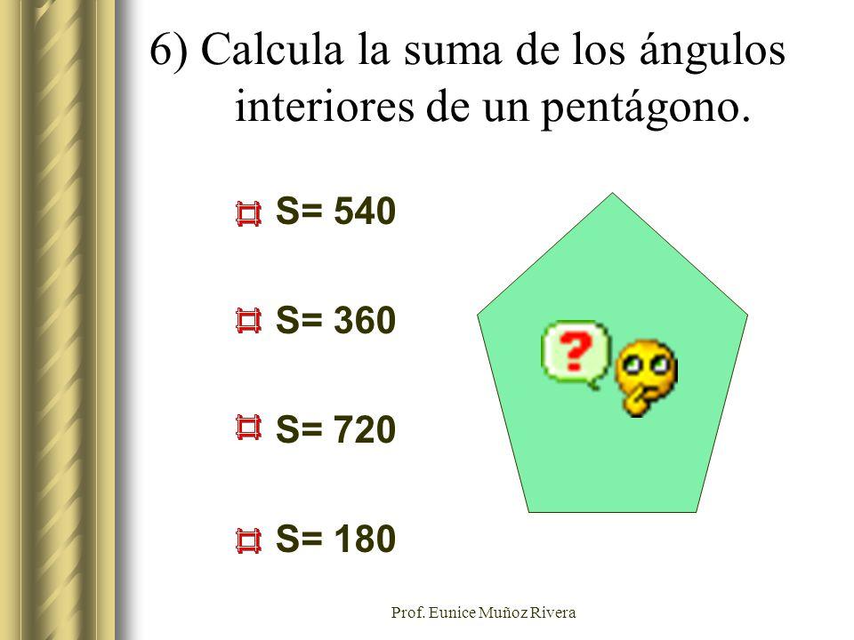 Prof. Eunice Muñoz Rivera S= 540 S= 360 S= 720 S= 180 6) Calcula la suma de los ángulos interiores de un pentágono.