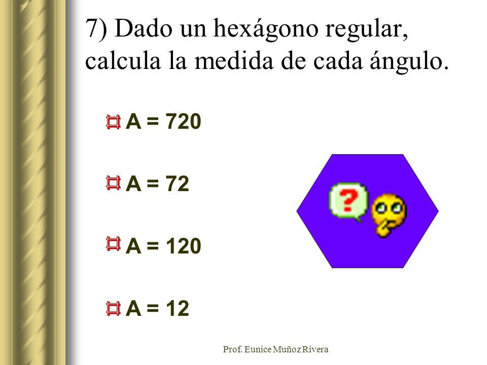 Prof. Eunice Muñoz Rivera A = 720 A = 72 A = 120 A = 12 7) Dado un hexágono regular, calcula la medida de cada ángulo.