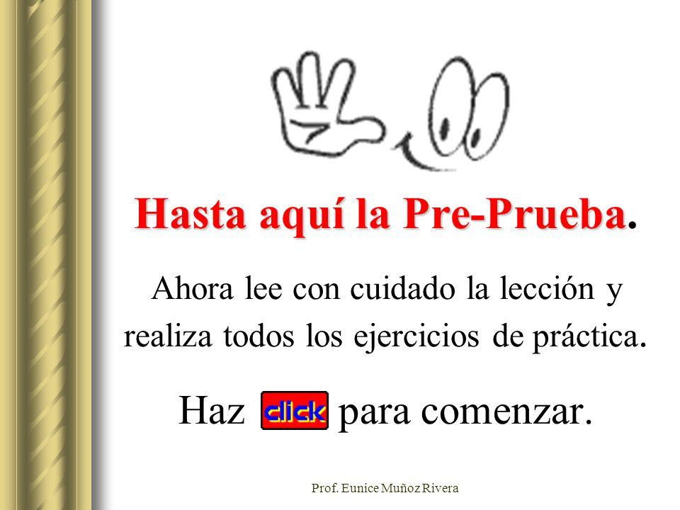 Prof. Eunice Muñoz Rivera Hasta aquí la Pre-Prueba Hasta aquí la Pre-Prueba. Ahora lee con cuidado la lección y realiza todos los ejercicios de prácti