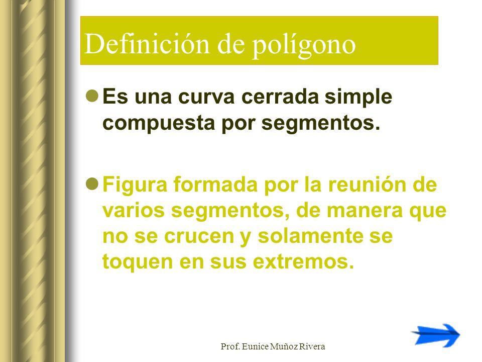 Prof. Eunice Muñoz Rivera Definición de polígono Es una curva cerrada simple compuesta por segmentos. Figura formada por la reunión de varios segmento
