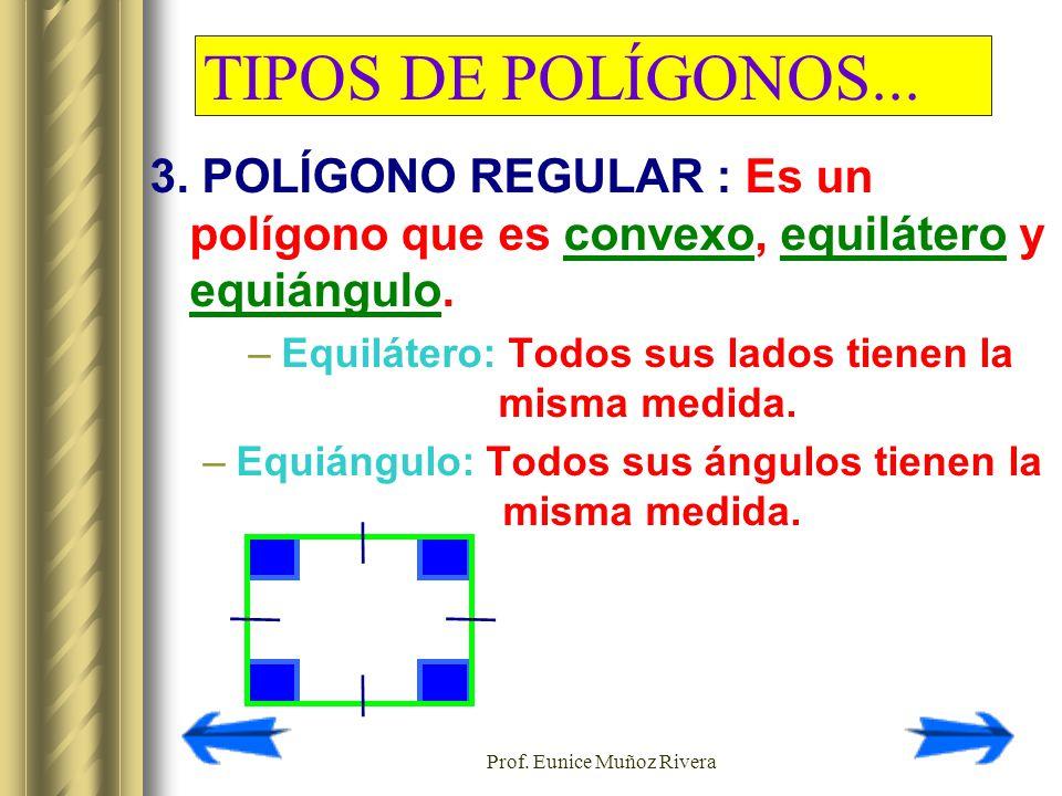 Prof. Eunice Muñoz Rivera TIPOS DE POLÍGONOS... 3. POLÍGONO REGULAR : Es un polígono que es convexo, equilátero y equiángulo. –Equilátero: Todos sus l
