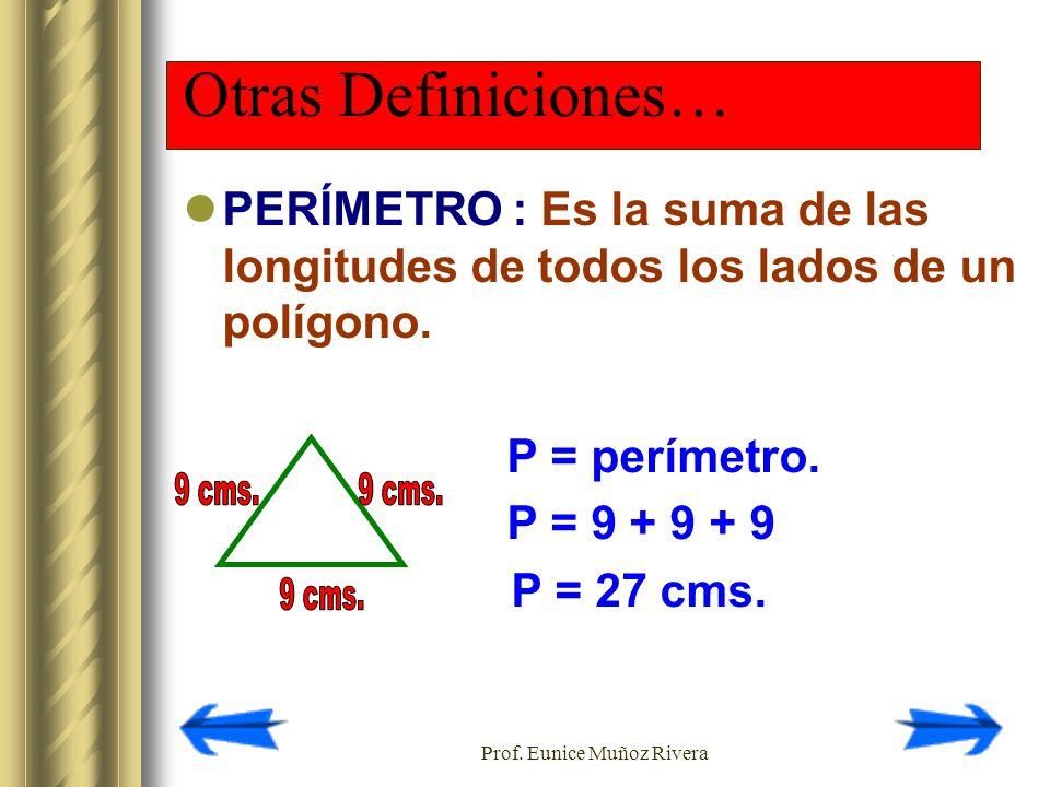 Prof. Eunice Muñoz Rivera Otras Definiciones… PERÍMETRO : Es la suma de las longitudes de todos los lados de un polígono. P = perímetro. P = 9 + 9 + 9