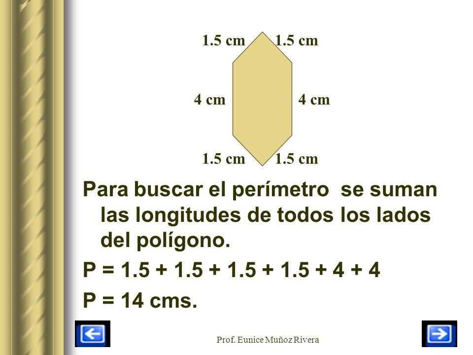 Prof. Eunice Muñoz Rivera 4 cm 1.5 cm Para buscar el perímetro se suman las longitudes de todos los lados del polígono. P = 1.5 + 1.5 + 1.5 + 1.5 + 4