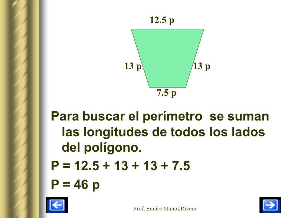 Prof. Eunice Muñoz Rivera 12.5 p 7.5 p 13 p Para buscar el perímetro se suman las longitudes de todos los lados del polígono. P = 12.5 + 13 + 13 + 7.5