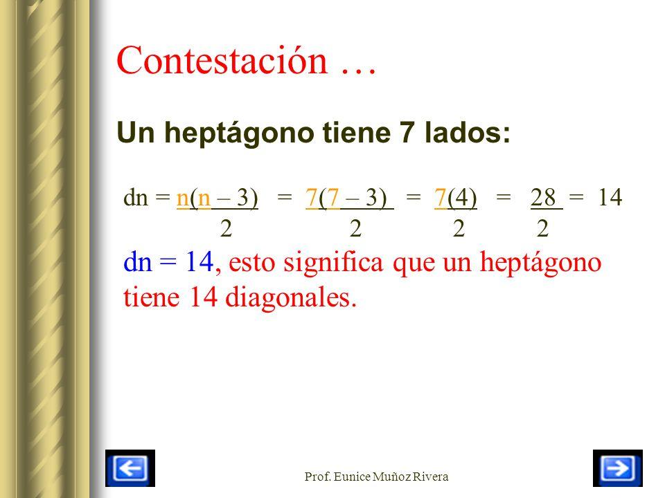 Prof. Eunice Muñoz Rivera Contestación … Un heptágono tiene 7 lados: dn = n(n – 3) = 7(7 – 3) = 7(4) = 28 = 14 2 2 2 2 dn = 14, esto significa que un