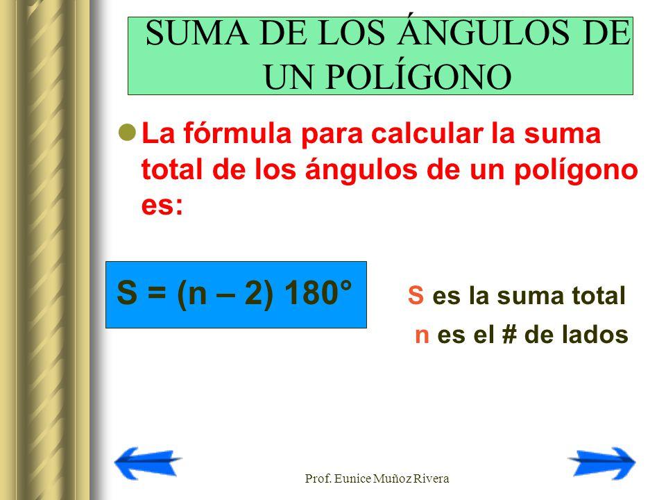 Prof. Eunice Muñoz Rivera La fórmula para calcular la suma total de los ángulos de un polígono es: S = (n – 2) 180° S es la suma total n es el # de la