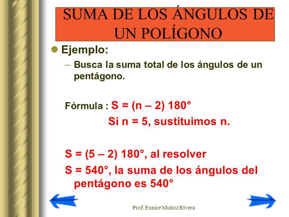 Prof. Eunice Muñoz Rivera Ejemplo: –Busca la suma total de los ángulos de un pentágono. Fórmula : S = (n – 2) 180° Si n = 5, sustituimos n. S = (5 – 2