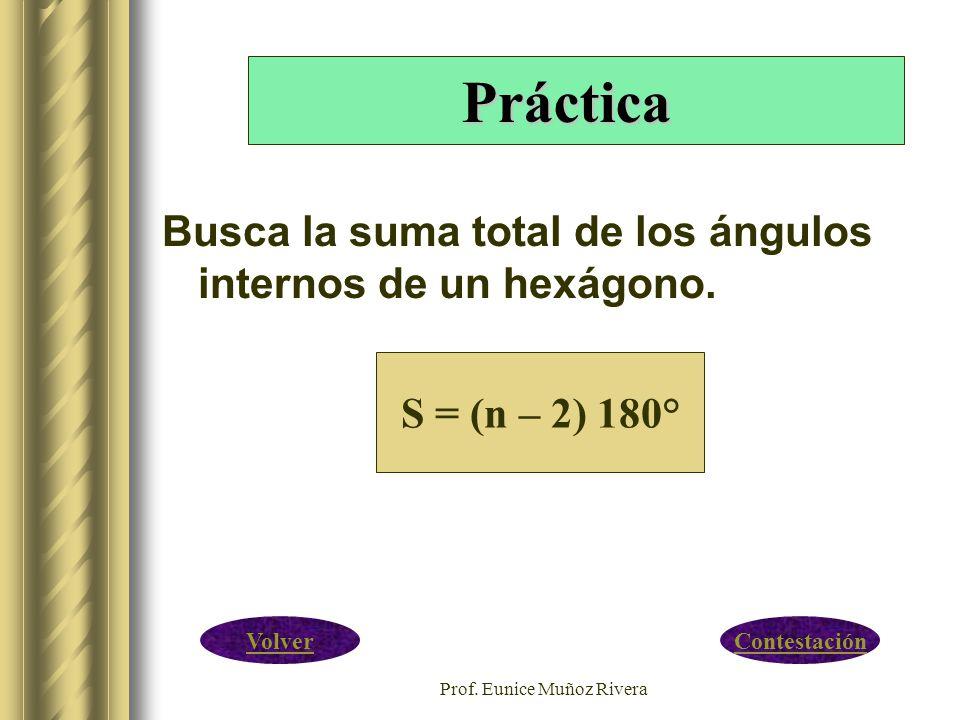 Prof. Eunice Muñoz Rivera Busca la suma total de los ángulos internos de un hexágono. S = (n – 2) 180° Práctica ContestaciónVolver