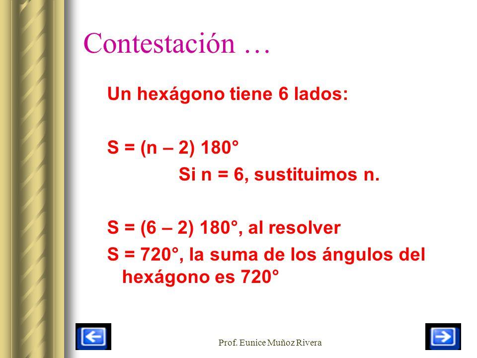 Prof. Eunice Muñoz Rivera Contestación … Un hexágono tiene 6 lados: S = (n – 2) 180° Si n = 6, sustituimos n. S = (6 – 2) 180°, al resolver S = 720°,