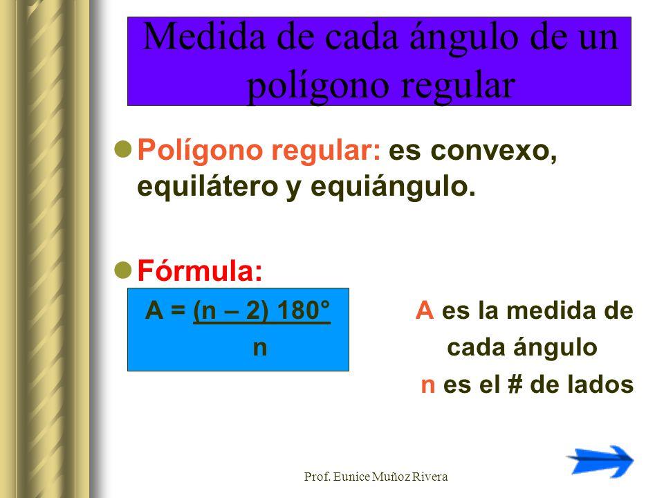 Prof. Eunice Muñoz Rivera Medida de cada ángulo de un polígono regular Polígono regular: es convexo, equilátero y equiángulo. Fórmula: A = (n – 2) 180