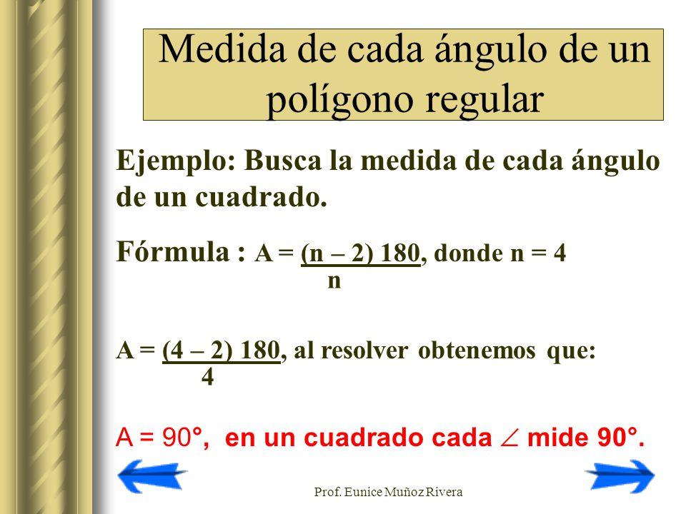 Prof. Eunice Muñoz Rivera Ejemplo: Busca la medida de cada ángulo de un cuadrado. Fórmula : A = (n – 2) 180, donde n = 4 A = (4 – 2) 180, al resolver