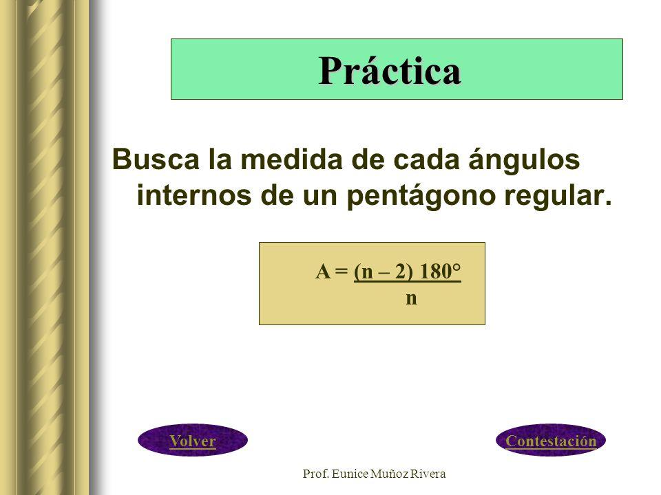 Prof. Eunice Muñoz Rivera Busca la medida de cada ángulos internos de un pentágono regular. A = (n – 2) 180° n Práctica ContestaciónVolver