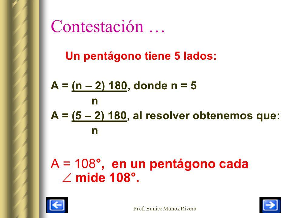 Prof. Eunice Muñoz Rivera Contestación … Un pentágono tiene 5 lados: A = (n – 2) 180, donde n = 5 n A = (5 – 2) 180, al resolver obtenemos que: n A =
