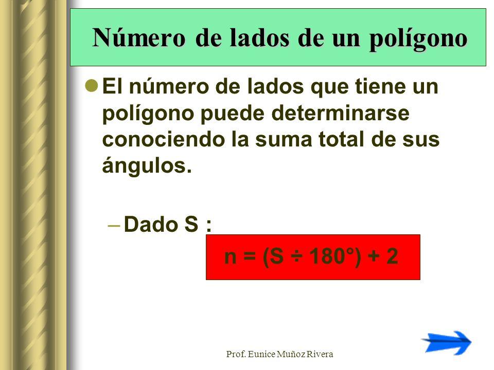 Prof. Eunice Muñoz Rivera Número de lados de un polígono El número de lados que tiene un polígono puede determinarse conociendo la suma total de sus á
