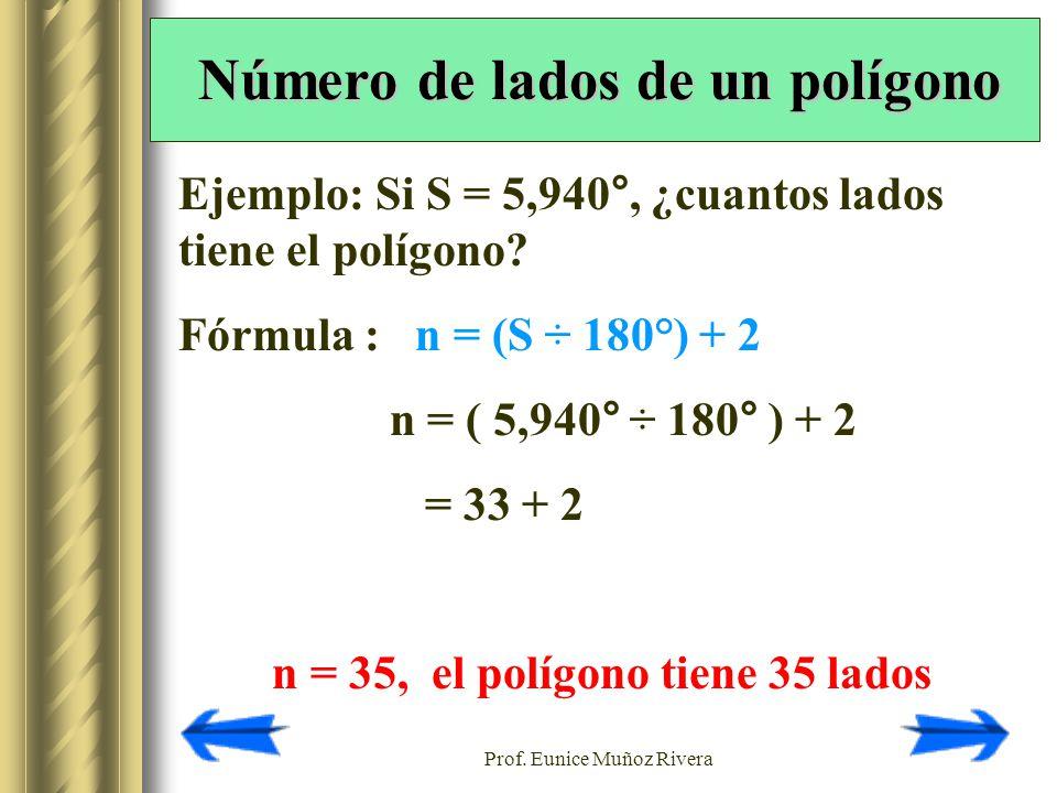 Prof. Eunice Muñoz Rivera Ejemplo: Si S = 5,940°, ¿cuantos lados tiene el polígono? Fórmula : n = (S ÷ 180°) + 2 n = ( 5,940° ÷ 180° ) + 2 = 33 + 2 n