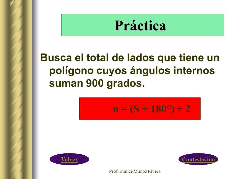 Prof. Eunice Muñoz Rivera Busca el total de lados que tiene un polígono cuyos ángulos internos suman 900 grados. Práctica ContestaciónVolver n = (S ÷