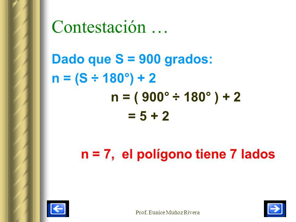 Prof. Eunice Muñoz Rivera Contestación … Dado que S = 900 grados: n = (S ÷ 180°) + 2 n = ( 900° ÷ 180° ) + 2 = 5 + 2 n = 7, el polígono tiene 7 lados