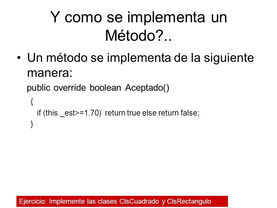 Y como se implementa un Método?.. Un método se implementa de la siguiente manera: public override boolean Aceptado() { if (this._est>=1.70) return tru