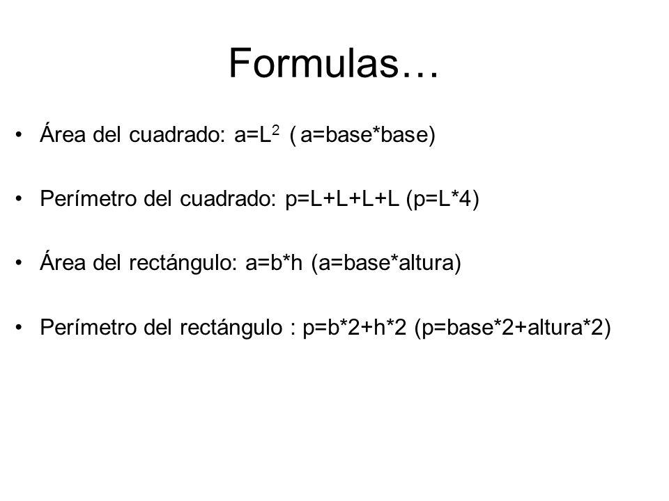 Formulas… Área del cuadrado: a=L 2 ( a=base*base) Perímetro del cuadrado: p=L+L+L+L (p=L*4) Área del rectángulo: a=b*h (a=base*altura) Perímetro del rectángulo : p=b*2+h*2 (p=base*2+altura*2)