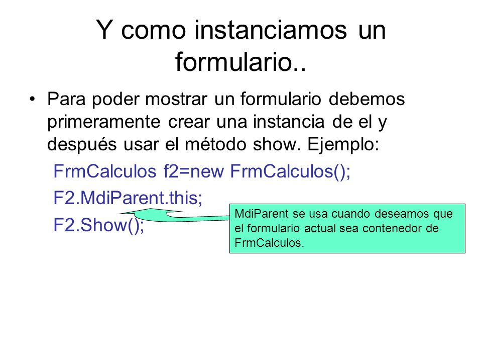 Y como instanciamos un formulario.. Para poder mostrar un formulario debemos primeramente crear una instancia de el y después usar el método show. Eje