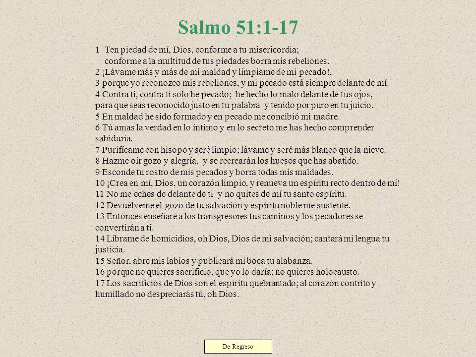 Salmo 51:1-17 1 Ten piedad de mí, Dios, conforme a tu misericordia; conforme a la multitud de tus piedades borra mis rebeliones. 2 ¡Lávame más y más d