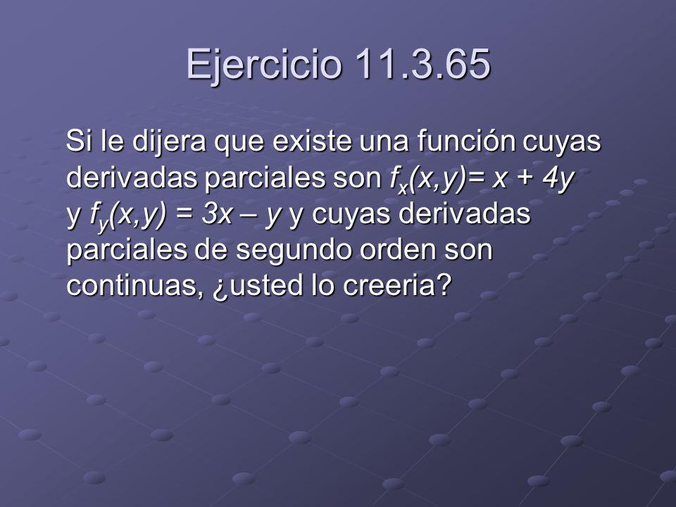 Ejercicio 11.3.65 Si le dijera que existe una función cuyas derivadas parciales son f x (x,y)= x + 4y y f y (x,y) = 3x – y y cuyas derivadas parciales de segundo orden son continuas, ¿usted lo creeria.