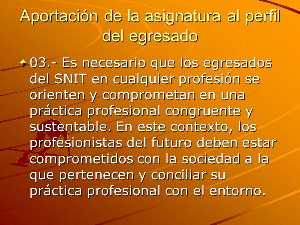 Aportación de la asignatura al perfil del egresado 03.- Es necesario que los egresados del SNIT en cualquier profesión se orienten y comprometan en una práctica profesional congruente y sustentable.