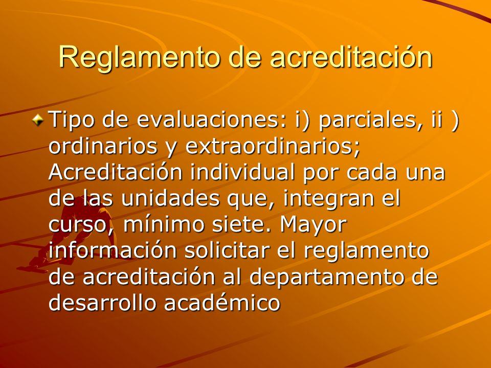 Reglamento de acreditación Tipo de evaluaciones: i) parciales, ii ) ordinarios y extraordinarios; Acreditación individual por cada una de las unidades que, integran el curso, mínimo siete.