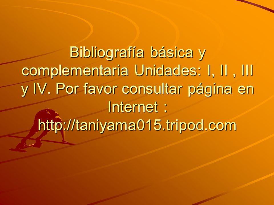 Bibliografía básica y complementaria Unidades: I, II, III y IV. Por favor consultar página en Internet : http://taniyama015.tripod.com