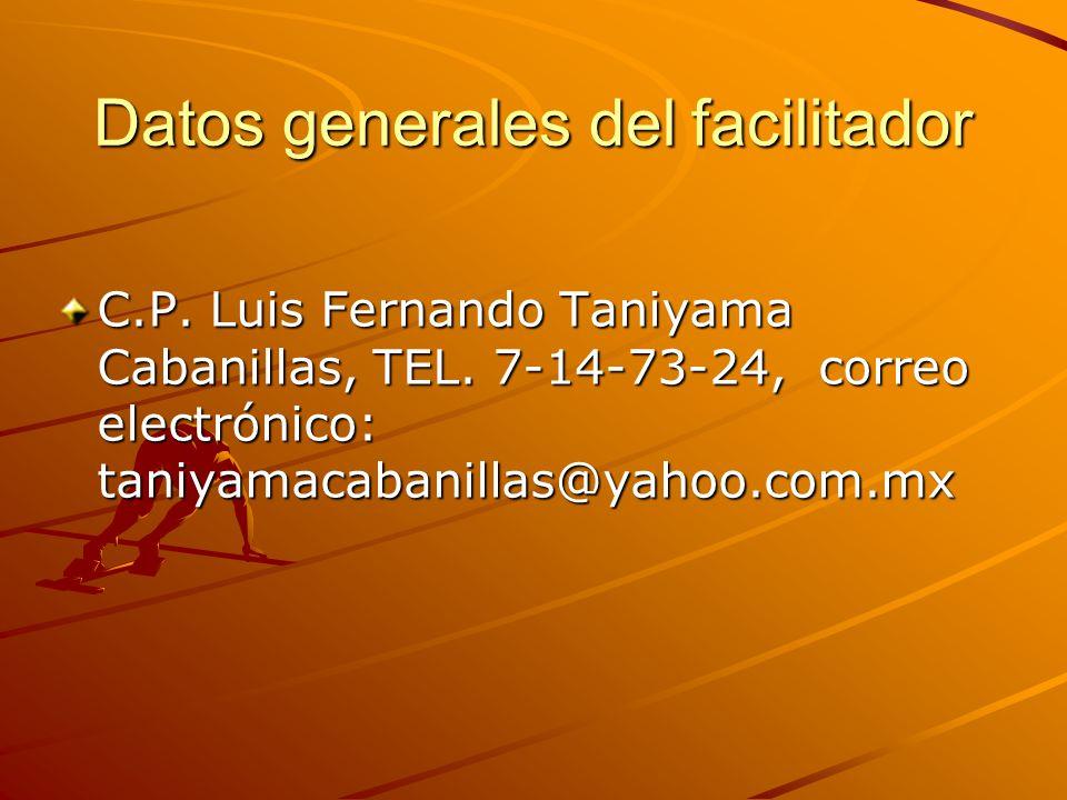 Datos generales del facilitador C.P. Luis Fernando Taniyama Cabanillas, TEL. 7-14-73-24, correo electrónico: taniyamacabanillas@yahoo.com.mx