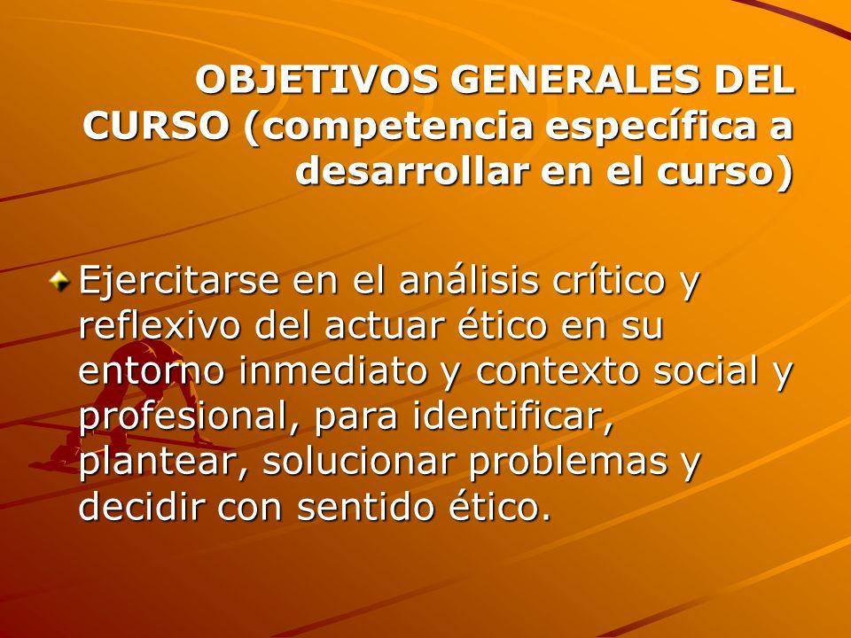 OBJETIVOS GENERALES DEL CURSO (competencia específica a desarrollar en el curso) Ejercitarse en el análisis crítico y reflexivo del actuar ético en su