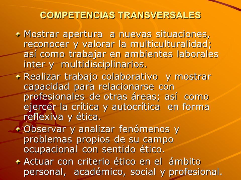 COMPETENCIAS TRANSVERSALES Mostrar apertura a nuevas situaciones, reconocer y valorar la multiculturalidad; así como trabajar en ambientes laborales inter y multidisciplinarios.