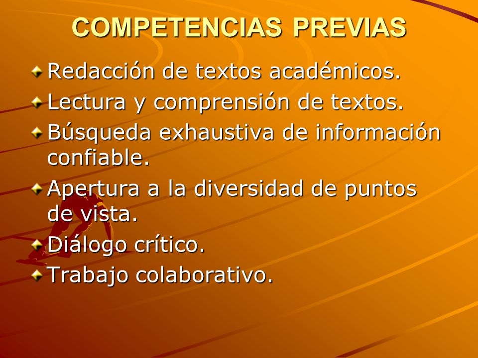 COMPETENCIAS PREVIAS Redacción de textos académicos. Lectura y comprensión de textos. Búsqueda exhaustiva de información confiable. Apertura a la dive