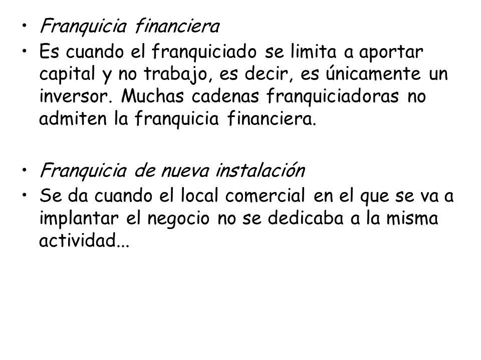 Franquicia financiera Es cuando el franquiciado se limita a aportar capital y no trabajo, es decir, es únicamente un inversor. Muchas cadenas franquic