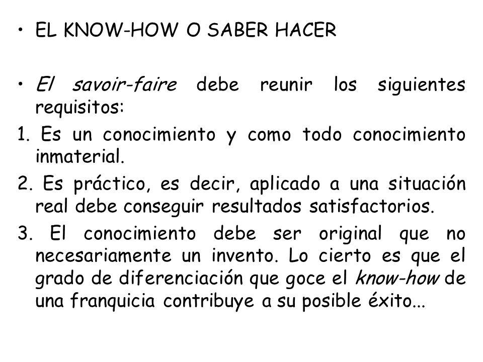 EL KNOW-HOW O SABER HACER El savoir-faire debe reunir los siguientes requisitos: 1. Es un conocimiento y como todo conocimiento inmaterial. 2. Es prác