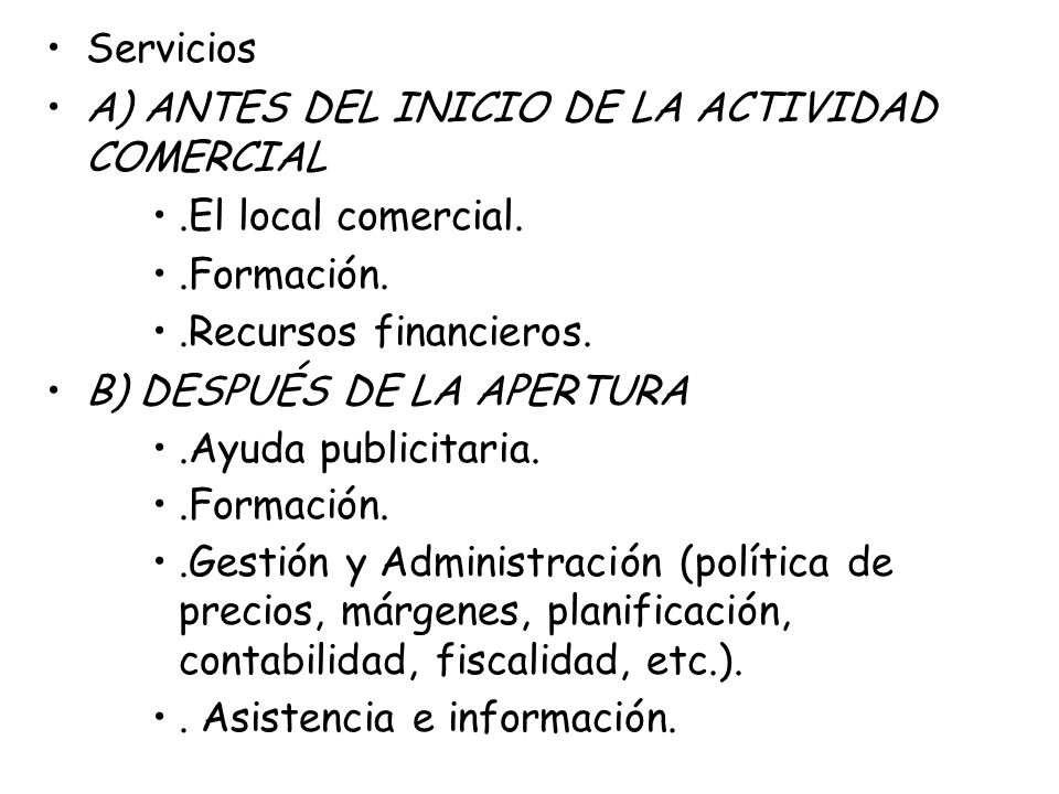 Servicios A) ANTES DEL INICIO DE LA ACTIVIDAD COMERCIAL.El local comercial..Formación..Recursos financieros. B) DESPUÉS DE LA APERTURA.Ayuda publicita