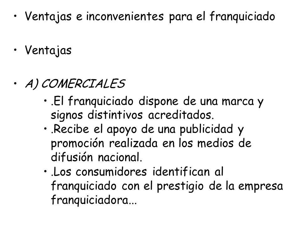 Ventajas e inconvenientes para el franquiciado Ventajas A) COMERCIALES.El franquiciado dispone de una marca y signos distintivos acreditados..Recibe e