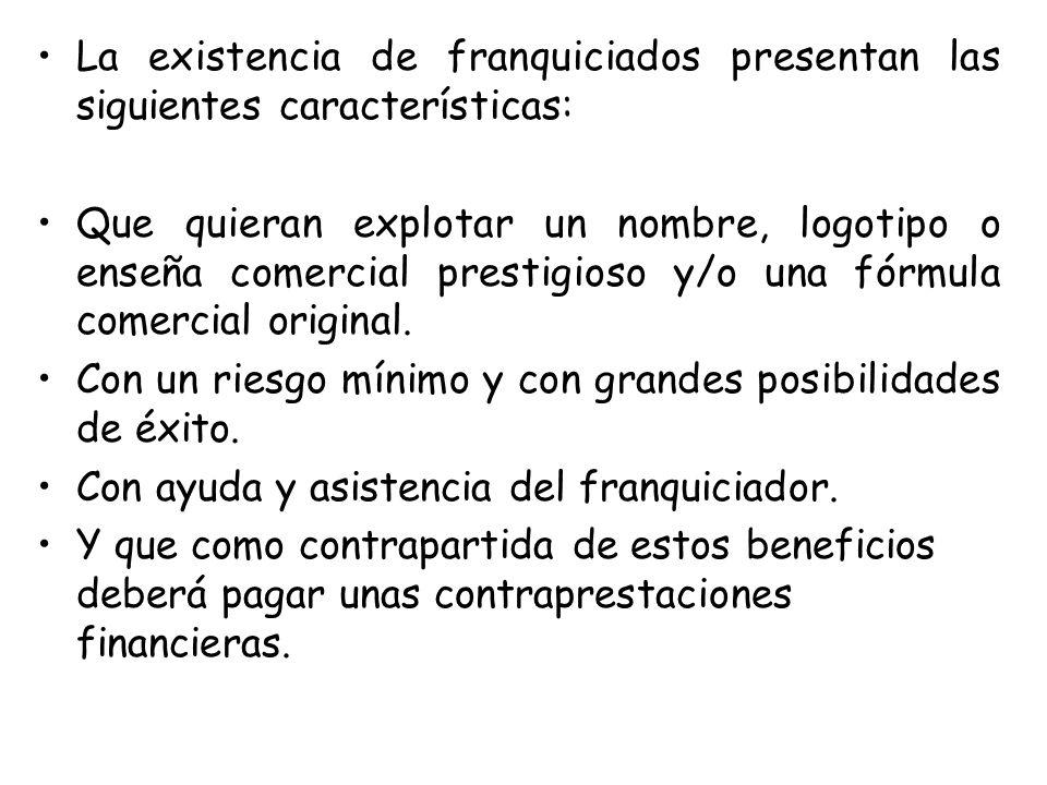 La existencia de franquiciados presentan las siguientes características: Que quieran explotar un nombre, logotipo o enseña comercial prestigioso y/o u