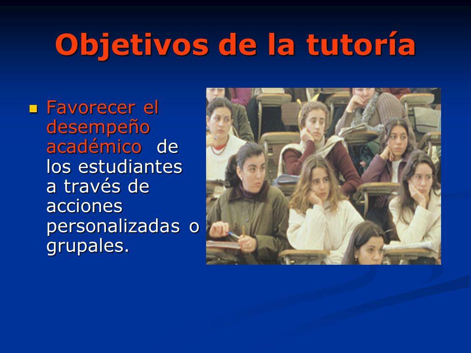 Objetivos de la tutoría Favorecer el desempeño académico de los estudiantes a través de acciones personalizadas o grupales. Favorecer el desempeño aca