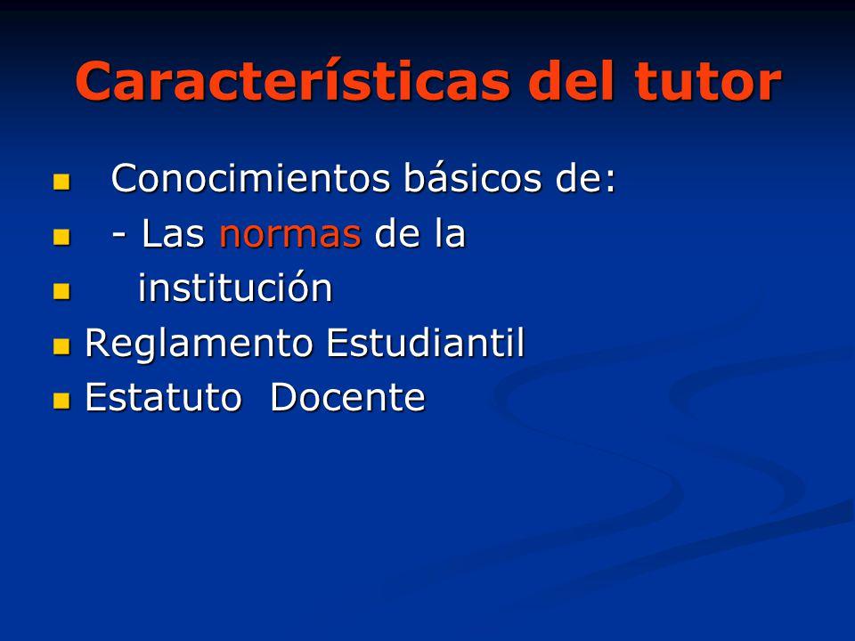 Características del tutor Conocimientos básicos de: Conocimientos básicos de: - Las normas de la - Las normas de la institución institución Reglamento
