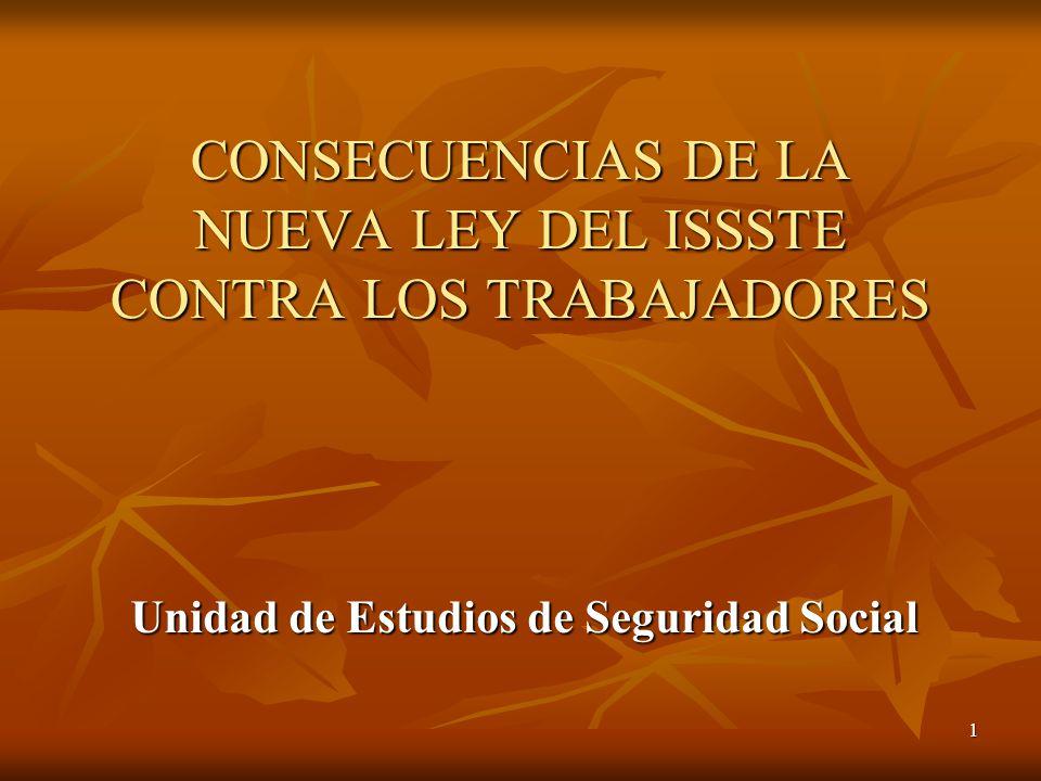 1 CONSECUENCIAS DE LA NUEVA LEY DEL ISSSTE CONTRA LOS TRABAJADORES Unidad de Estudios de Seguridad Social