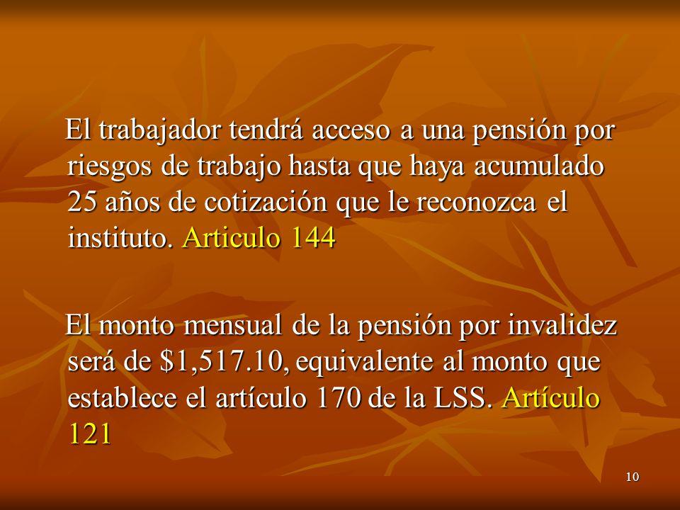10 El trabajador tendrá acceso a una pensión por riesgos de trabajo hasta que haya acumulado 25 años de cotización que le reconozca el instituto. Arti