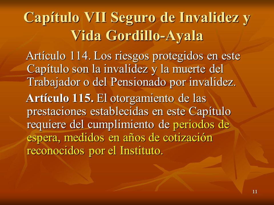 11 Capítulo VII Seguro de Invalidez y Vida Gordillo-Ayala Artículo 114. Los riesgos protegidos en este Capítulo son la invalidez y la muerte del Traba