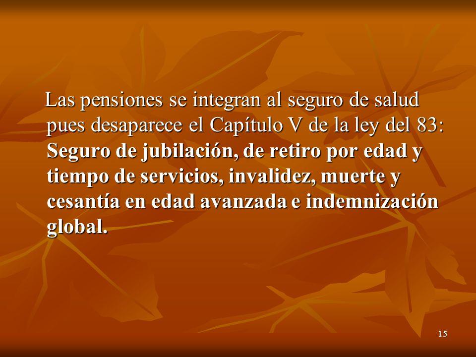 15 Las pensiones se integran al seguro de salud pues desaparece el Capítulo V de la ley del 83: Seguro de jubilación, de retiro por edad y tiempo de servicios, invalidez, muerte y cesantía en edad avanzada e indemnización global.